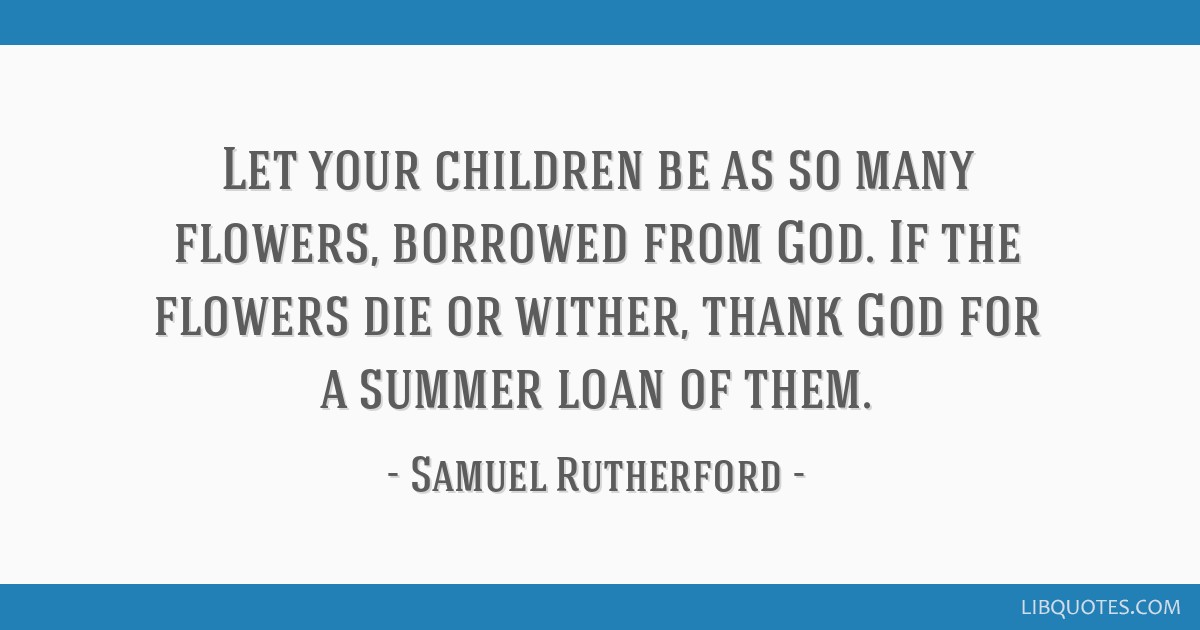 Let your children be as so many flowers, borrowed from God. If the flowers die or wither, thank God for a summer loan of them.