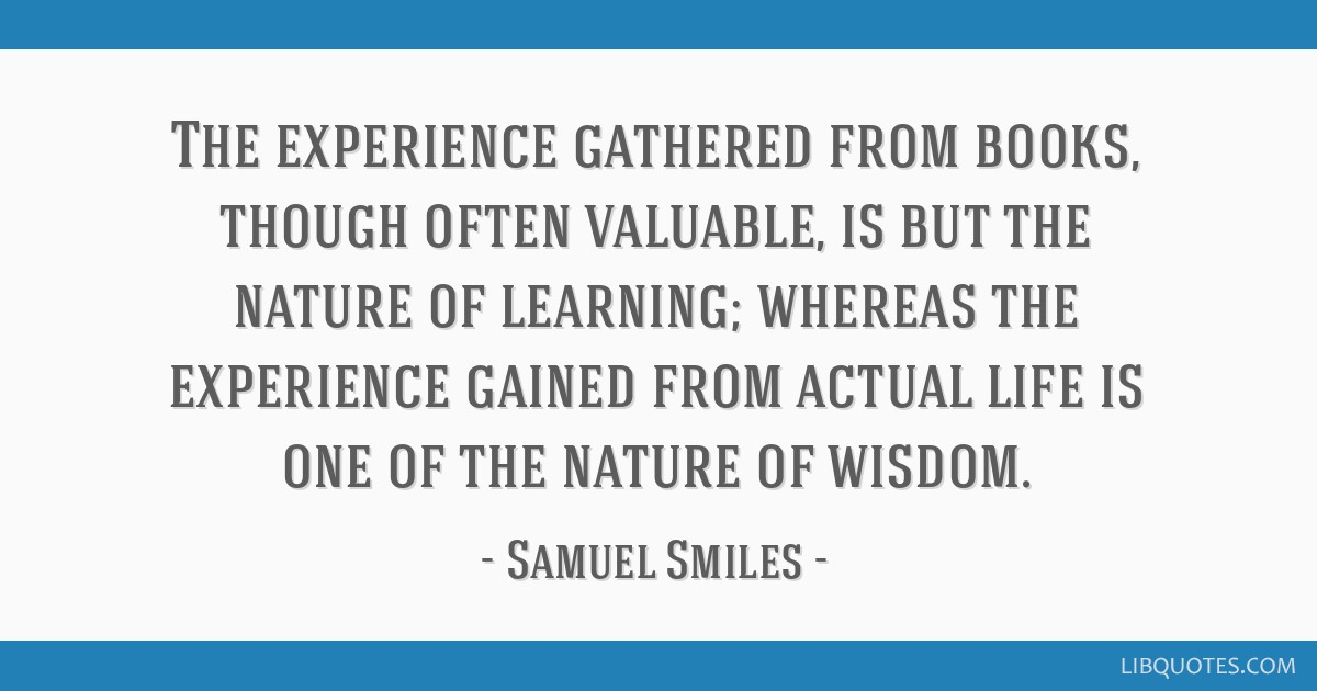 The experience gathered from books, though often valuable, is but the nature of learning; whereas the experience gained from actual life is one of...
