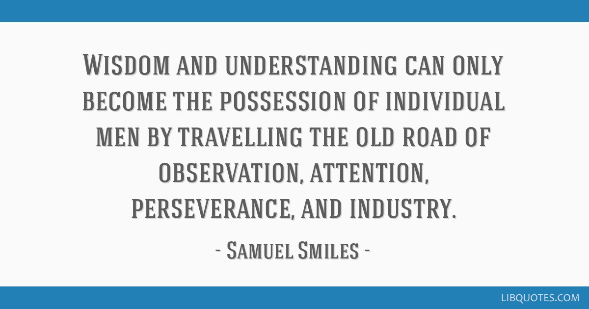 Wisdom and understanding can only become the possession of individual men by travelling the old road of observation, attention, perseverance, and...