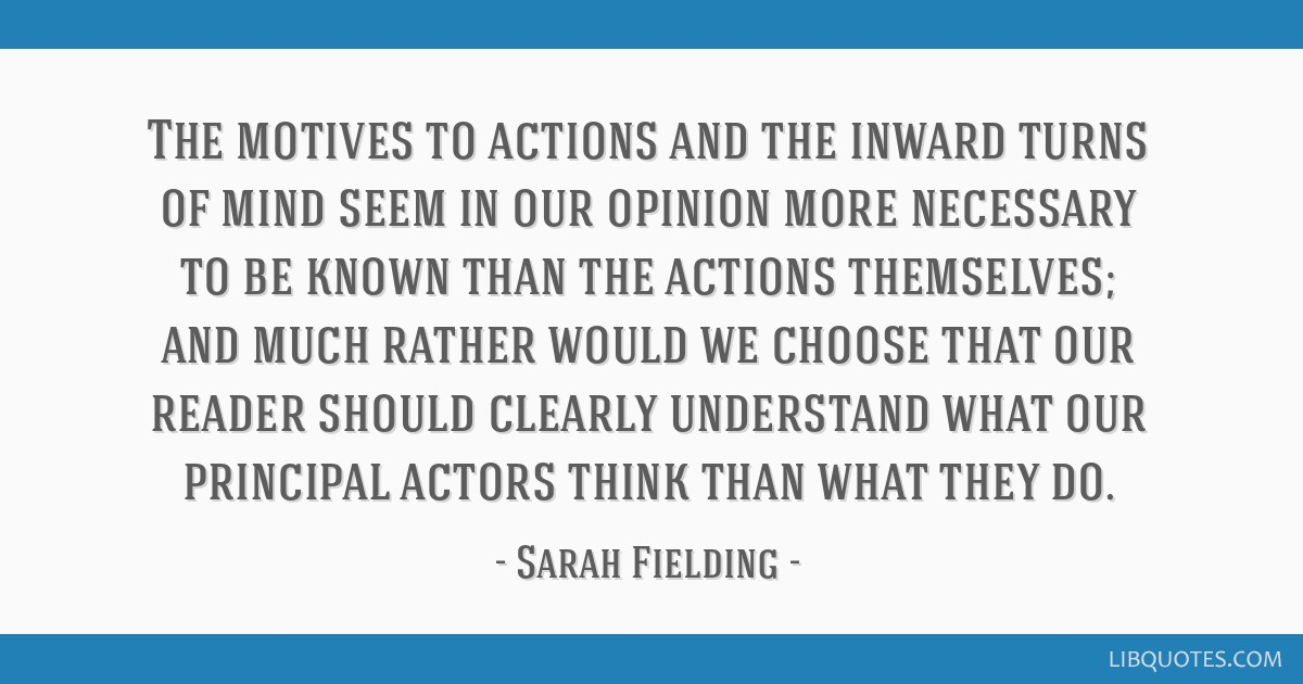 The motives to actions and the inward turns of mind seem in our opinion more necessary to be known than the actions themselves; and much rather would ...