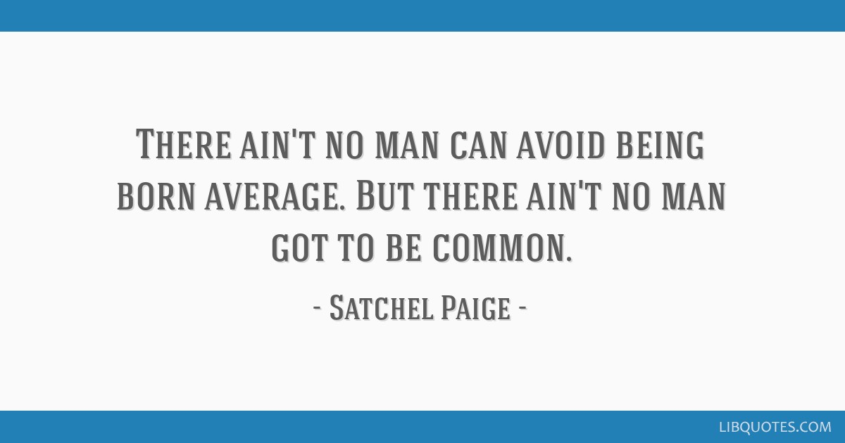 There ain't no man can avoid being born average. But there ain't no man got to be common.
