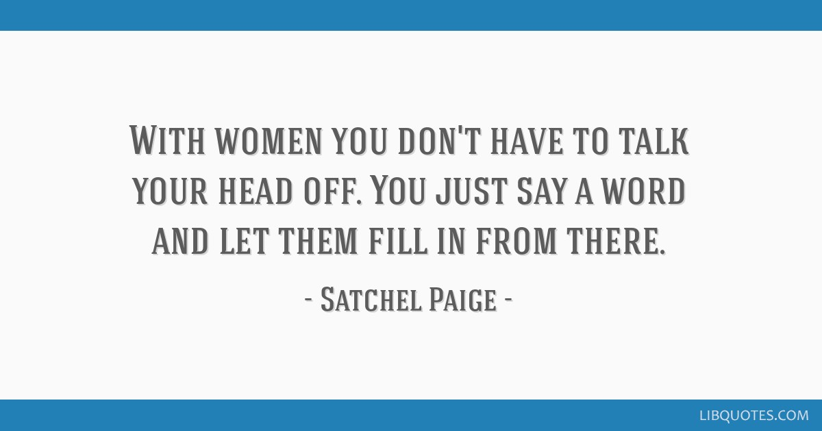With women you don't have to talk your head off. You just say a word and let them fill in from there.