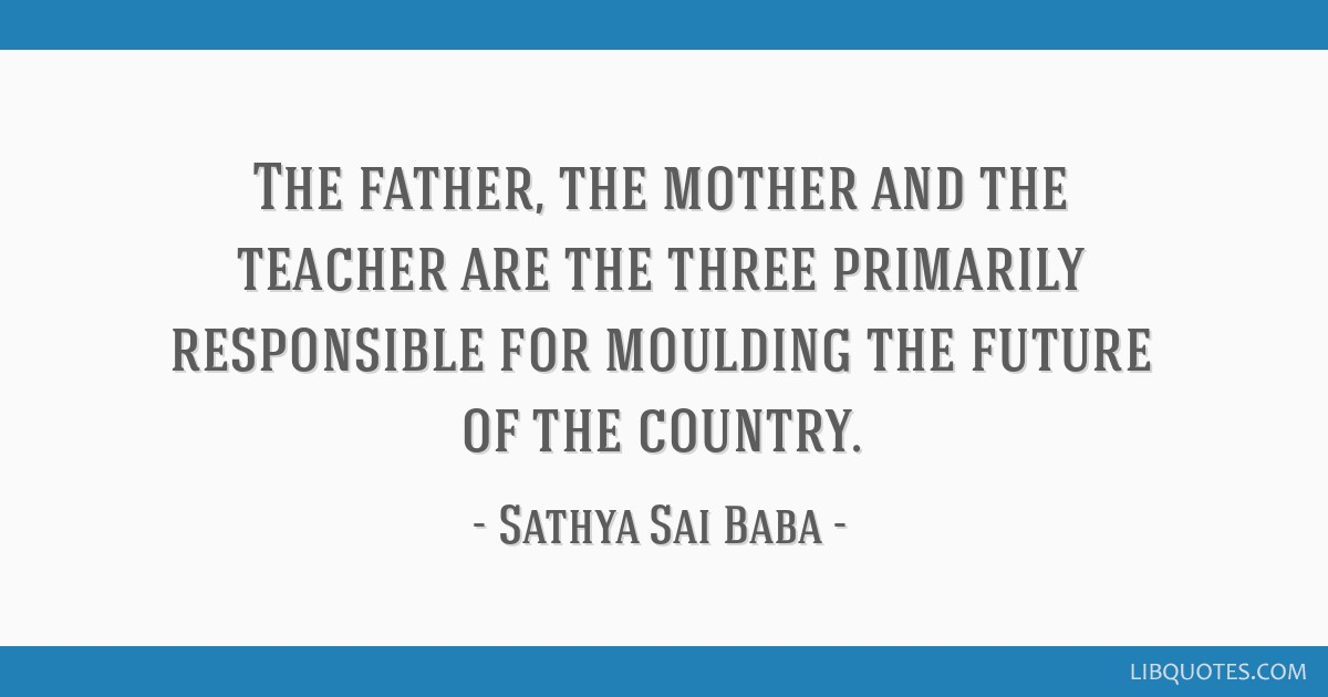The father, the mother and the teacher are the three primarily