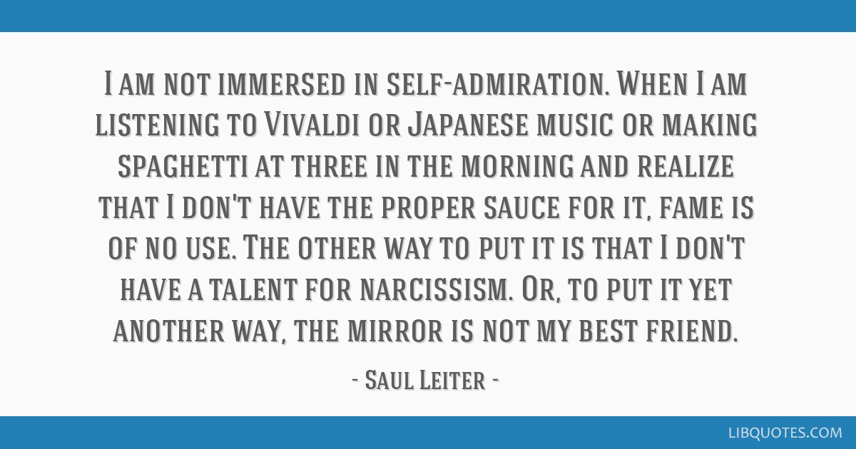 i am not immersed in self admiration when i am listening to