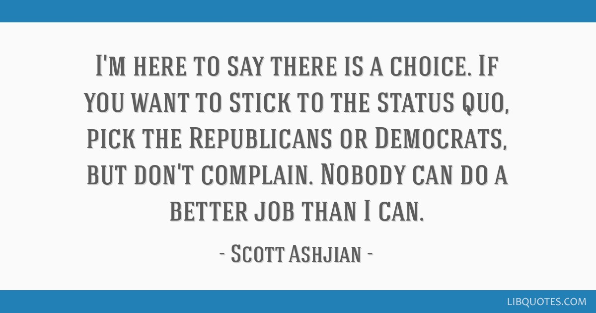 I'm here to say there is a choice. If you want to stick to the status quo, pick the Republicans or Democrats, but don't complain. Nobody can do a...