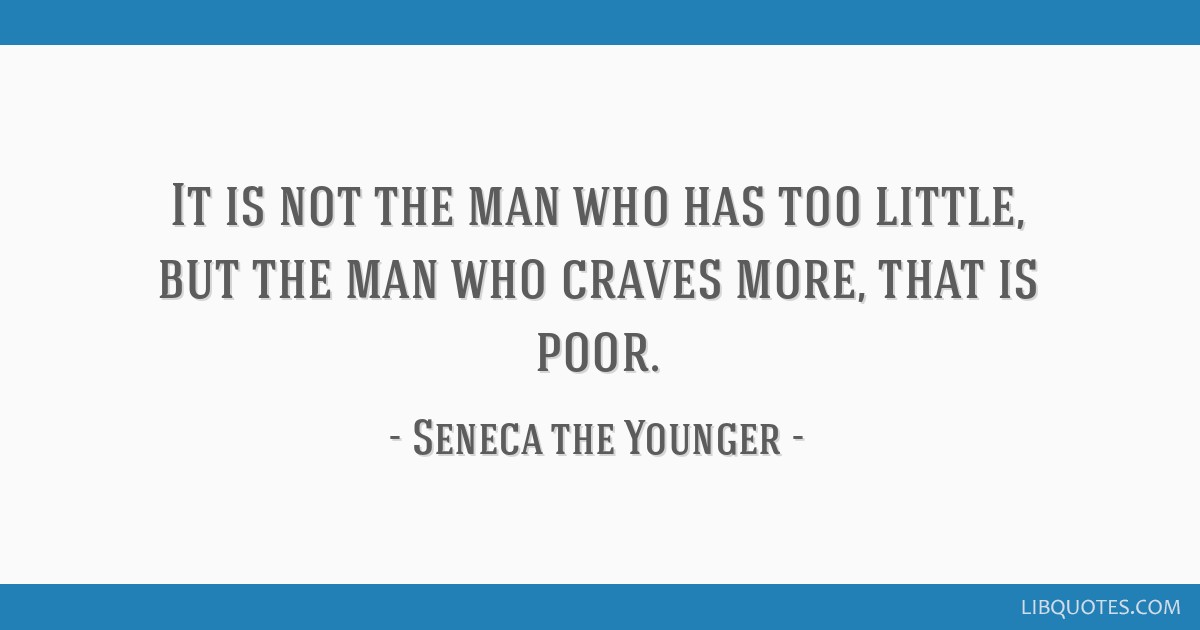 It is not the man who has too little, but the man who craves more, that is poor.