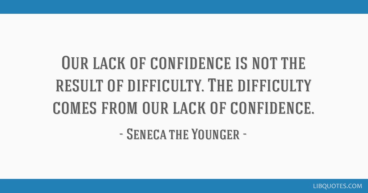 Our lack of confidence is not the result of difficulty. The difficulty comes from our lack of confidence.