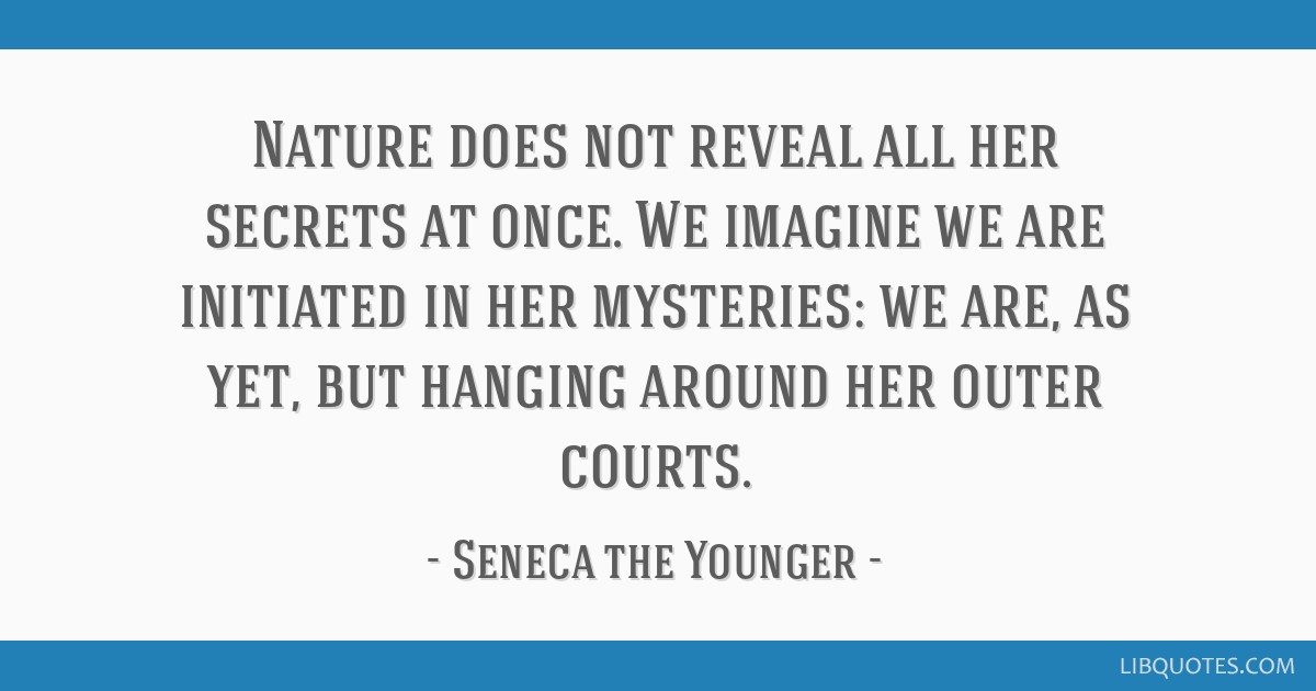 Nature does not reveal all her secrets at once. We imagine we are initiated in her mysteries: we are, as yet, but hanging around her outer courts.