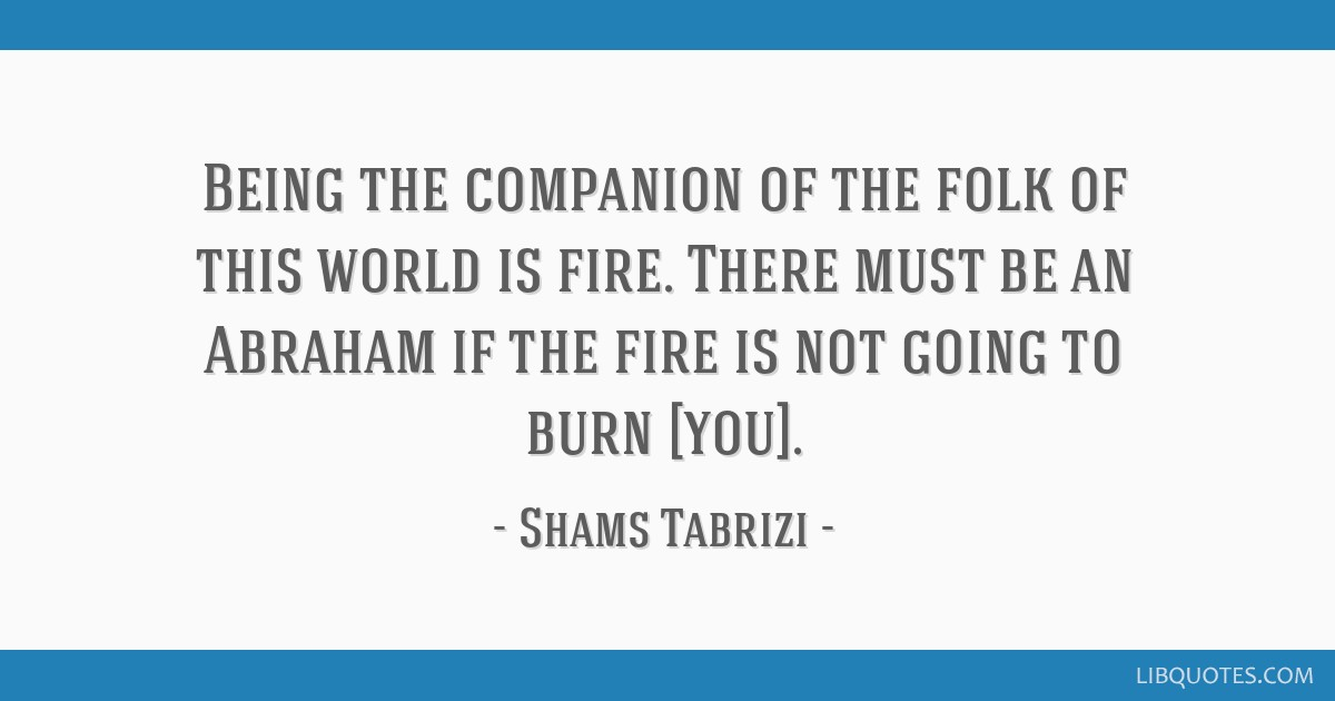 Being The Companion Of The Folk Of This World Is Fire There Must Be An Abraham