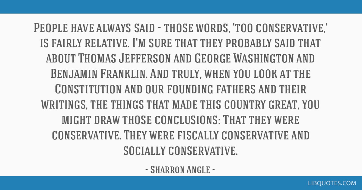 People have always said - those words, 'too conservative,' is fairly relative. I'm sure that they probably said that about Thomas Jefferson and...