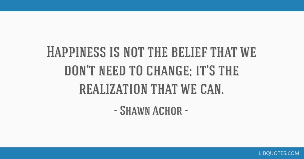 happiness is not the belief that we don t need to change it s the