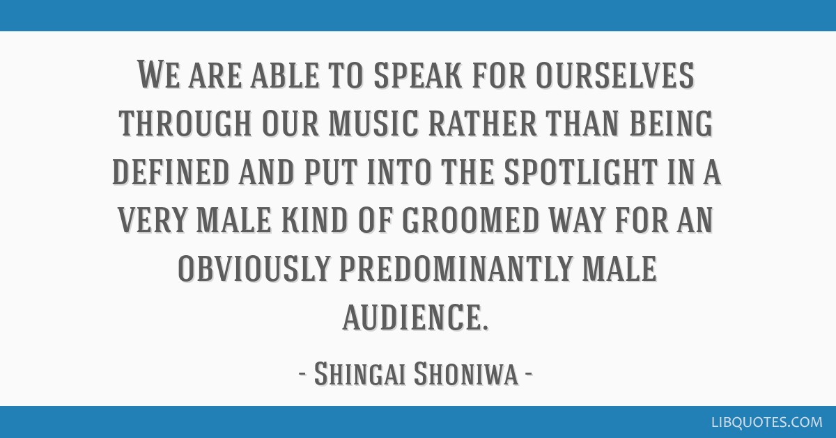 We are able to speak for ourselves through our music rather than being defined and put into the spotlight in a very male kind of groomed way for an...