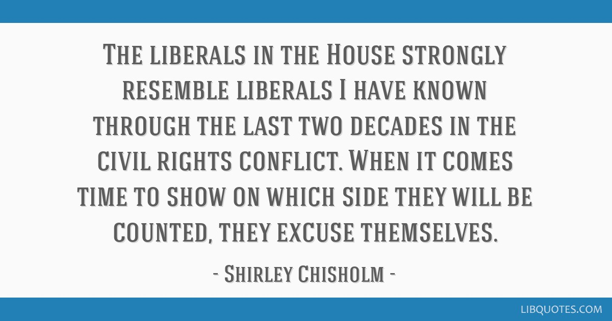 The liberals in the House strongly resemble liberals I have known through the last two decades in the civil rights conflict. When it comes time to...