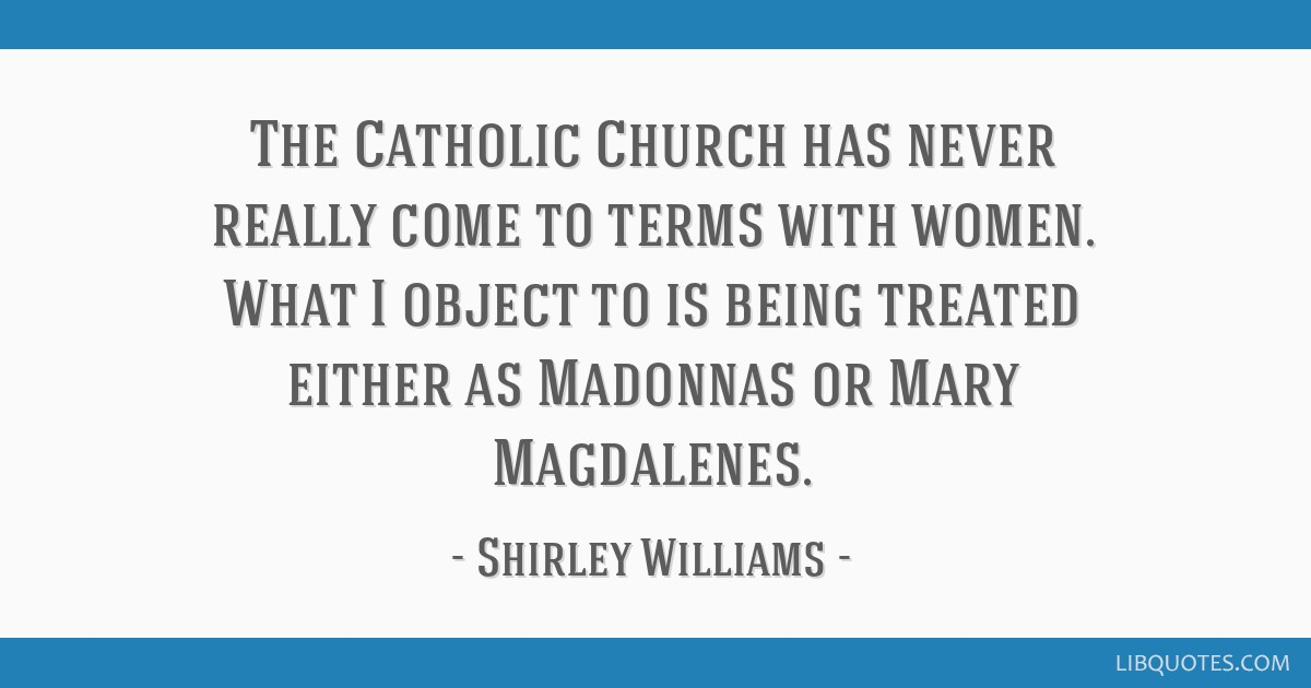 The Catholic Church has never really come to terms with women. What I object to is being treated either as Madonnas or Mary Magdalenes.