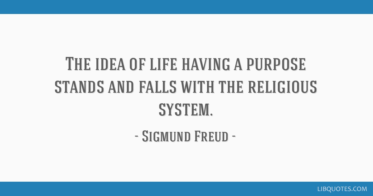 The idea of life having a purpose stands and falls with the religious system.