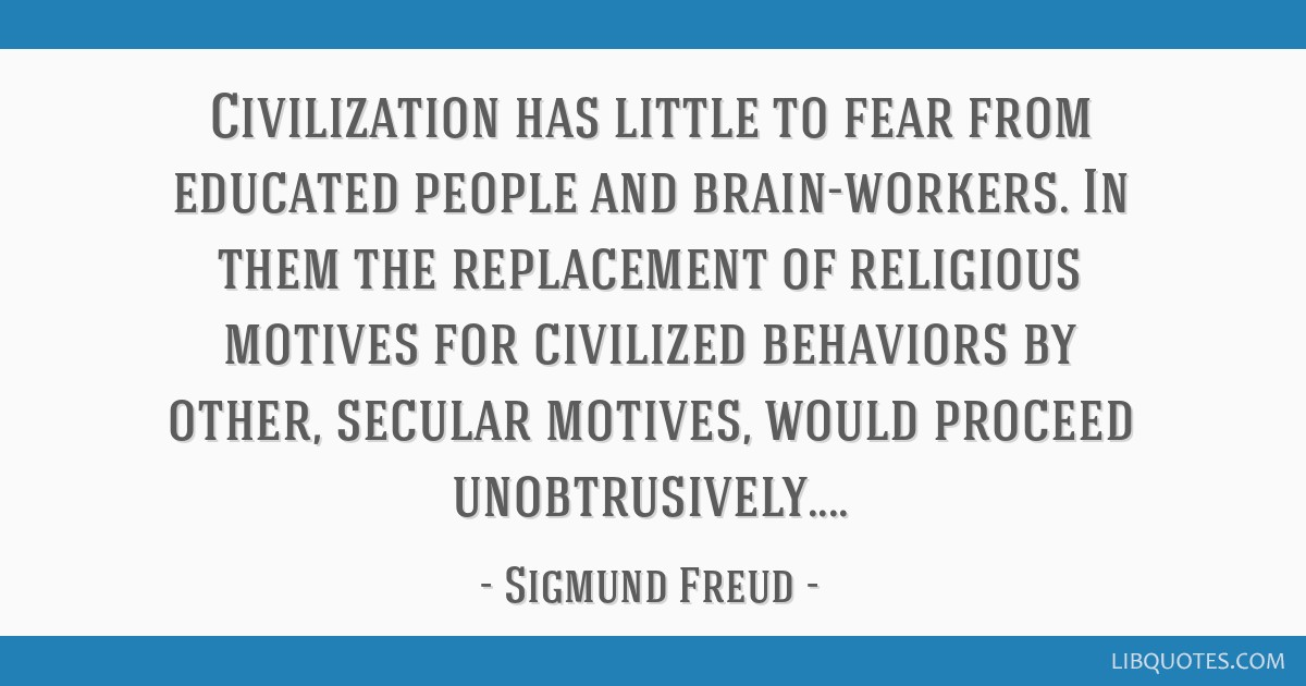 Civilization has little to fear from educated people and brain-workers. In them the replacement of religious motives for civilized behaviors by...