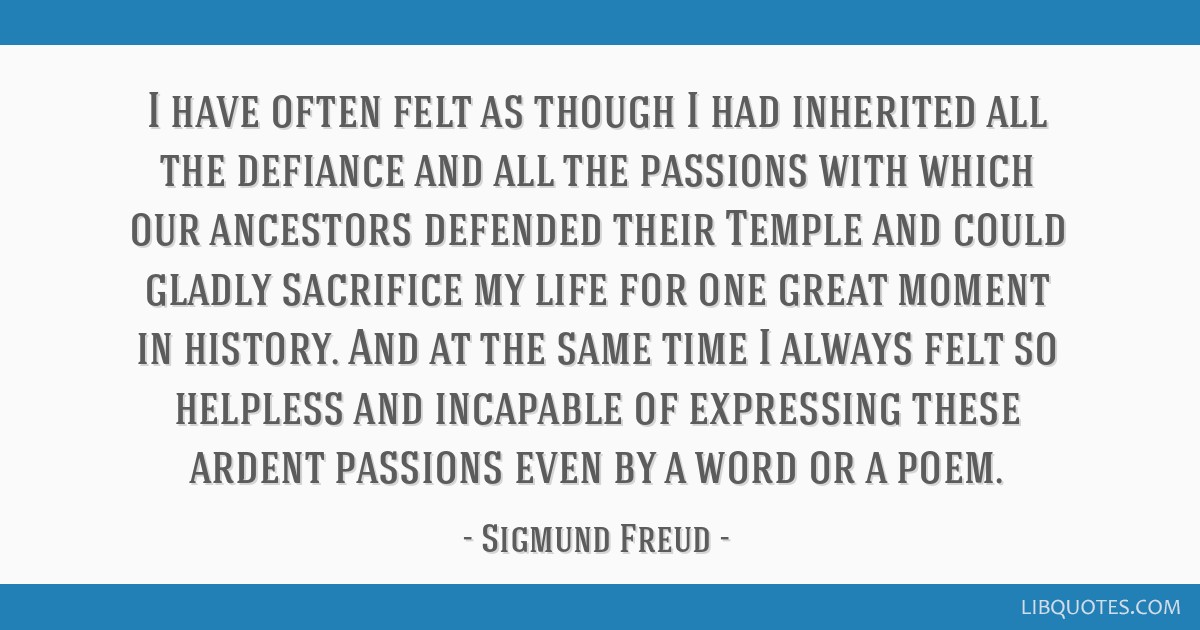 I have often felt as though I had inherited all the defiance and all the passions with which our ancestors defended their Temple and could gladly...