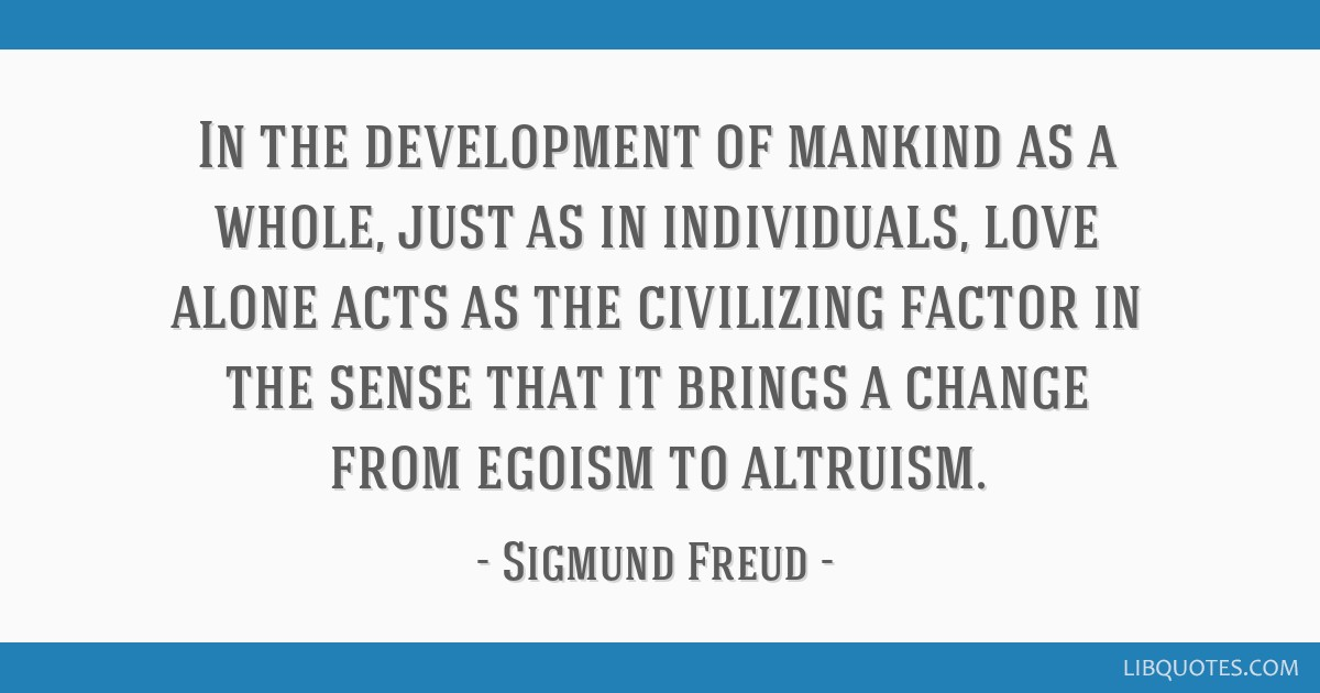 In the development of mankind as a whole, just as in individuals, love alone acts as the civilizing factor in the sense that it brings a change from...
