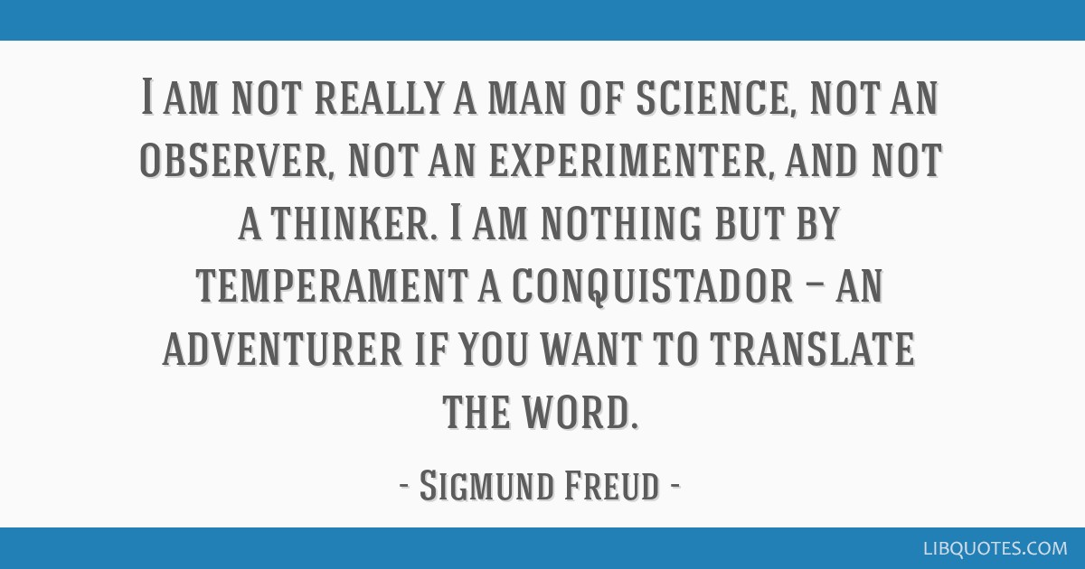 I am not really a man of science, not an observer, not an experimenter, and not a thinker. I am nothing but by temperament a conquistador — an...