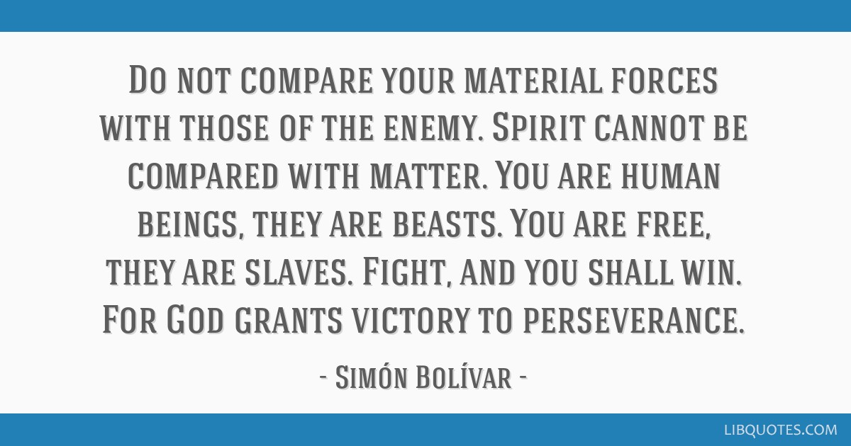 Do not compare your material forces with those of the enemy. Spirit cannot be compared with matter. You are human beings, they are beasts. You are...
