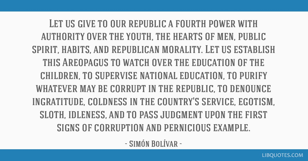 Let us give to our republic a fourth power with authority over the youth, the hearts of men, public spirit, habits, and republican morality. Let us...