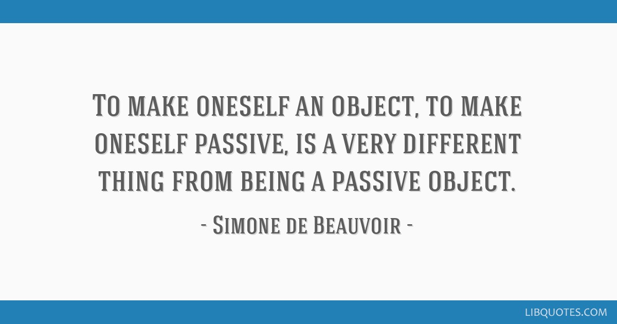 To make oneself an object, to make oneself passive, is a very different thing from being a passive object.