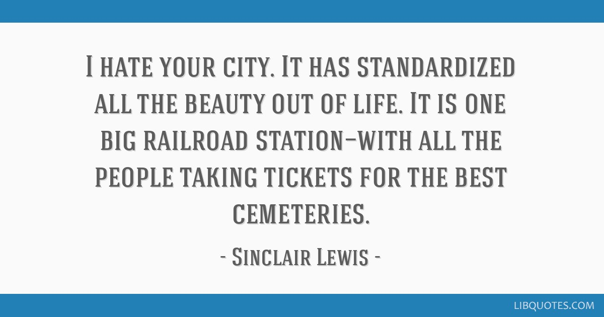I hate your city. It has standardized all the beauty out of life. It is one big railroad station—with all the people taking tickets for the best...