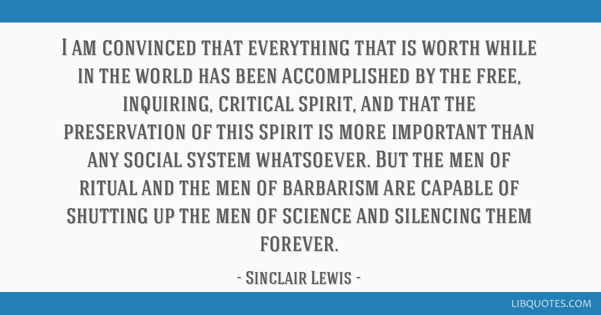 I am convinced that everything that is worth while in the world has been accomplished by the free, inquiring, critical spirit, and that the...
