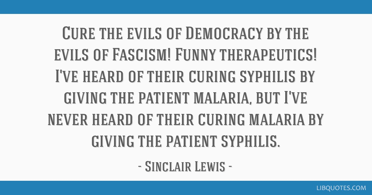 Cure the evils of Democracy by the evils of Fascism! Funny therapeutics! I've heard of their curing syphilis by giving the patient malaria, but I've...