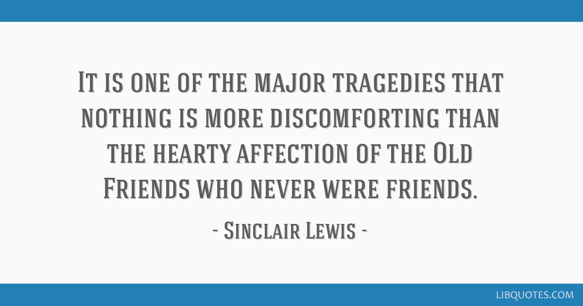 It is one of the major tragedies that nothing is more discomforting than the hearty affection of the Old Friends who never were friends.