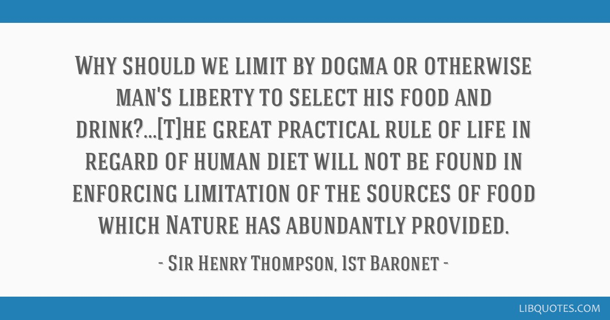 Why should we limit by dogma or otherwise man's liberty to select his food and drink?...[T]he great practical rule of life in regard of human diet...