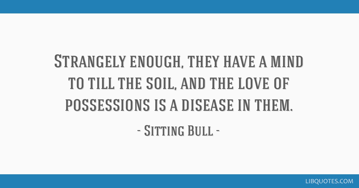 Strangely enough, they have a mind to till the soil, and the love of possessions is a disease in them.