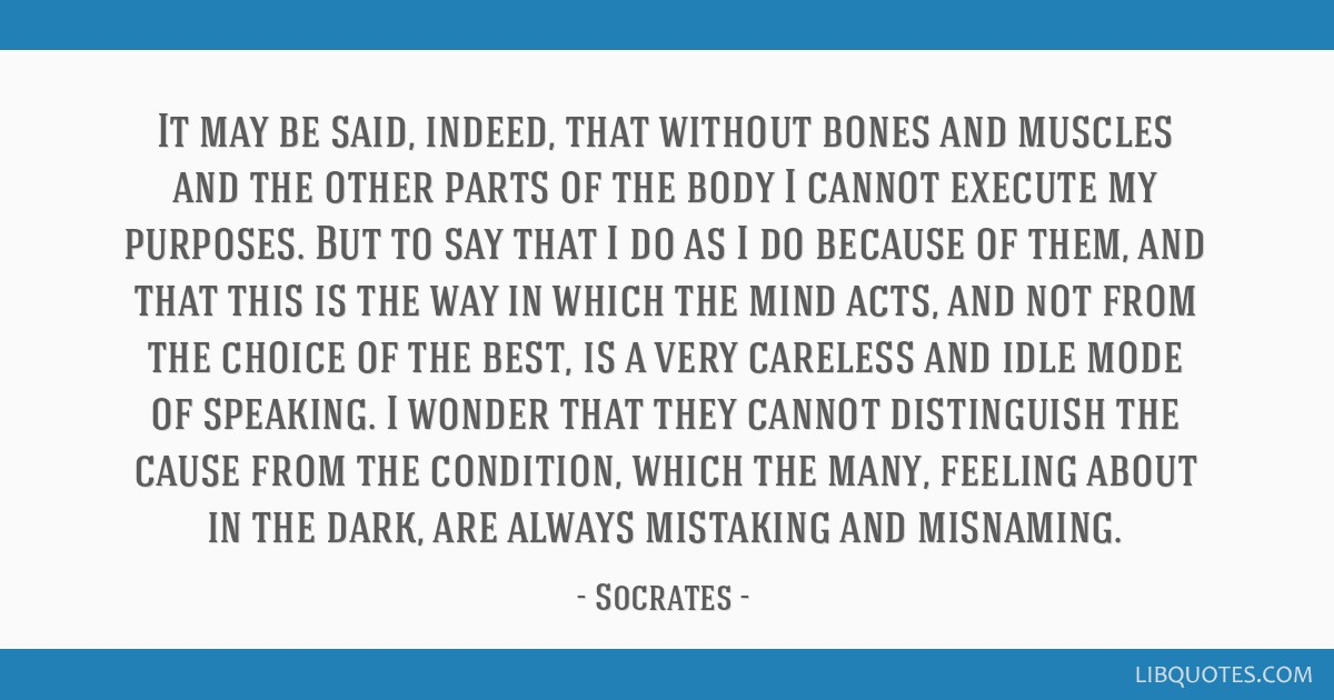 It may be said, indeed, that without bones and muscles and the other parts of the body I cannot execute my purposes. But to say that I do as I do...