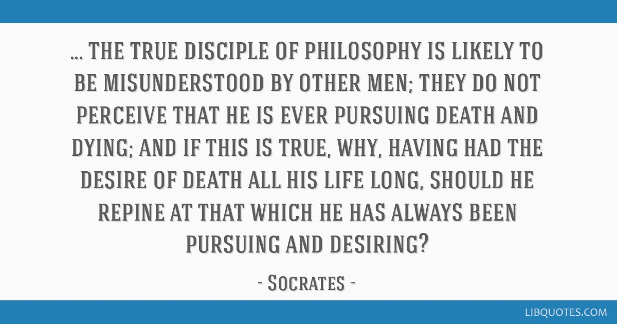 The true disciple of philosophy is likely to be misunderstood by other men; they do not perceive that he is ever pursuing death and dying; and if...