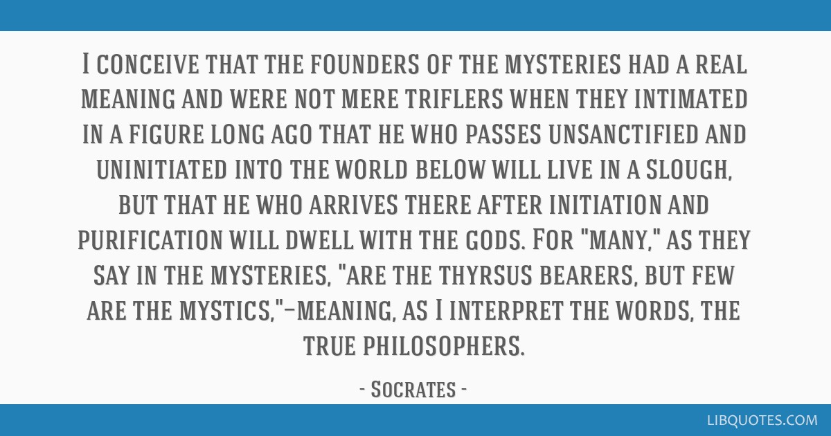 I conceive that the founders of the mysteries had a real meaning and were not mere triflers when they intimated in a figure long ago that he who...