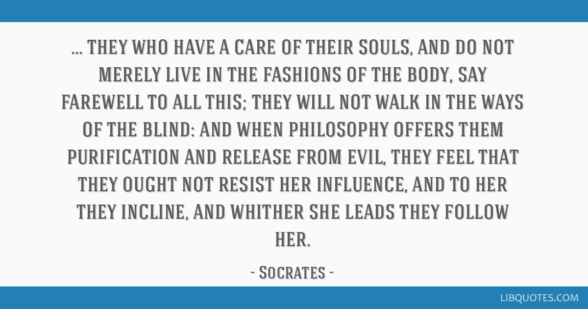 They who have a care of their souls, and do not merely live in the fashions of the body, say farewell to all this; they will not walk in the ways of...