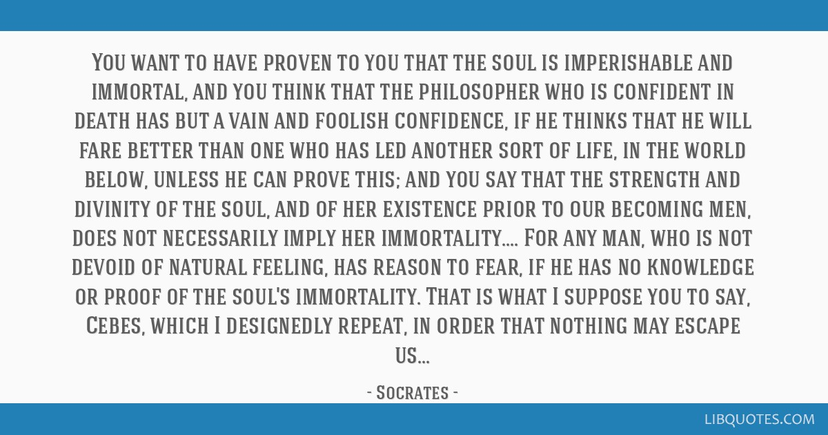 You want to have proven to you that the soul is imperishable and immortal, and you think that the philosopher who is confident in death has but a...