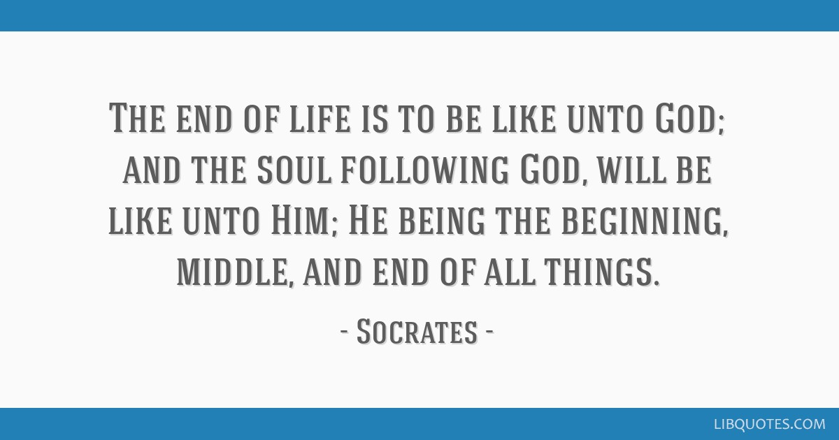 The end of life is to be like unto God; and the soul following God, will be like unto Him; He being the beginning, middle, and end of all things.