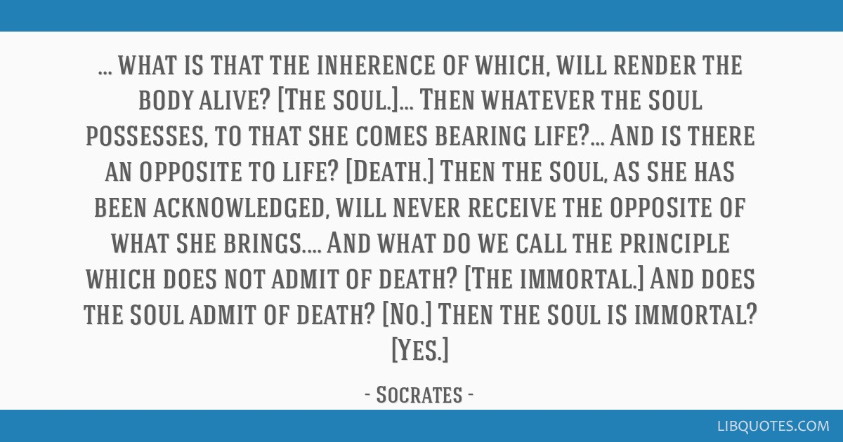 What is that the inherence of which, will render the body alive? [The soul.]... Then whatever the soul possesses, to that she comes bearing life?......