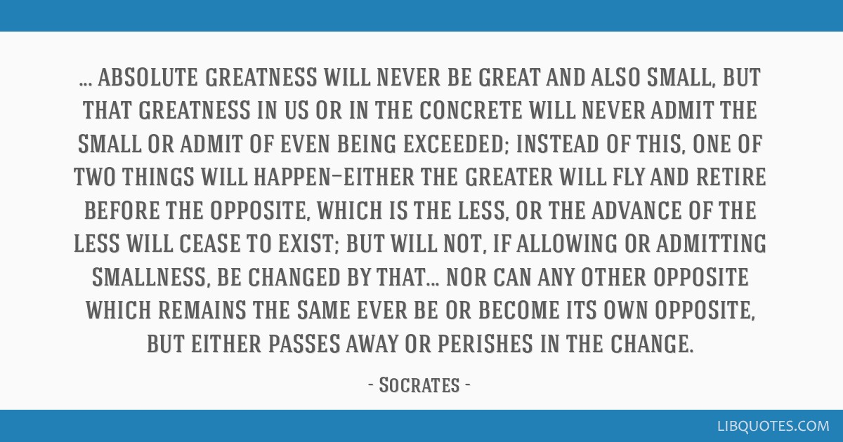 Absolute greatness will never be great and also small, but that greatness in us or in the concrete will never admit the small or admit of even being...