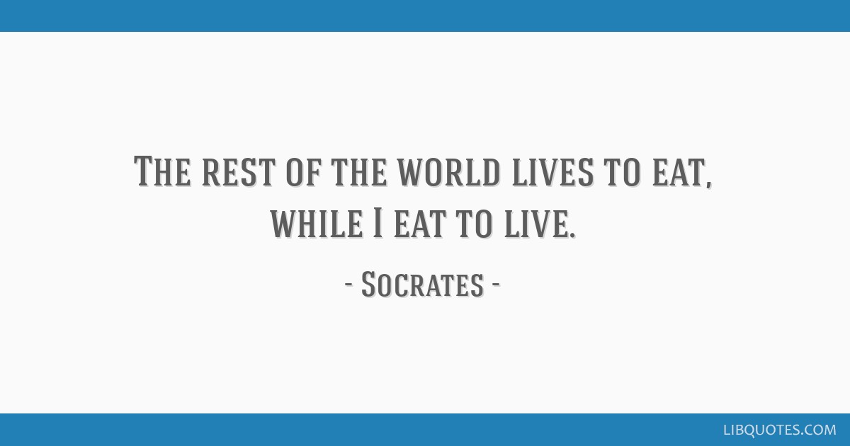 The rest of the world lives to eat, while I eat to live.