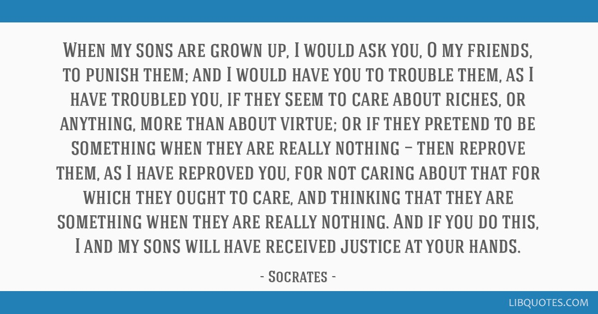 When my sons are grown up, I would ask you, O my friends, to punish them; and I would have you to trouble them, as I have troubled you, if they seem...
