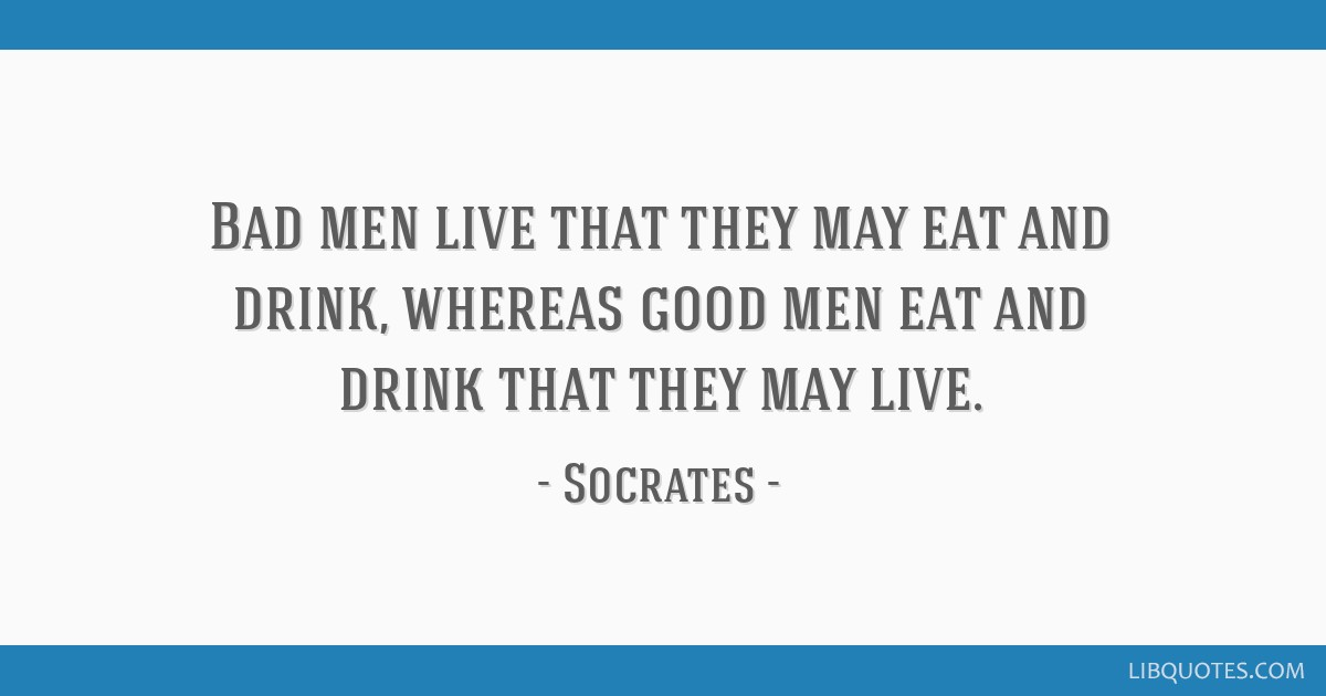 Bad men live that they may eat and drink, whereas good men eat and drink that they may live.