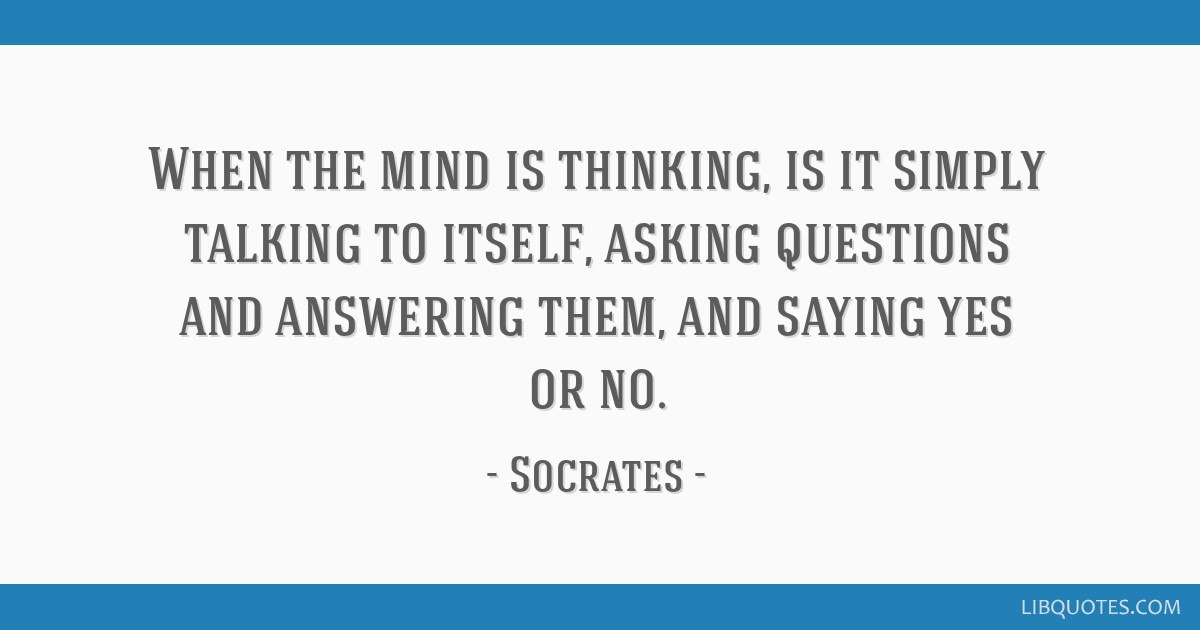 When the mind is thinking, is it simply talking to itself, asking questions and answering them, and saying yes or no.