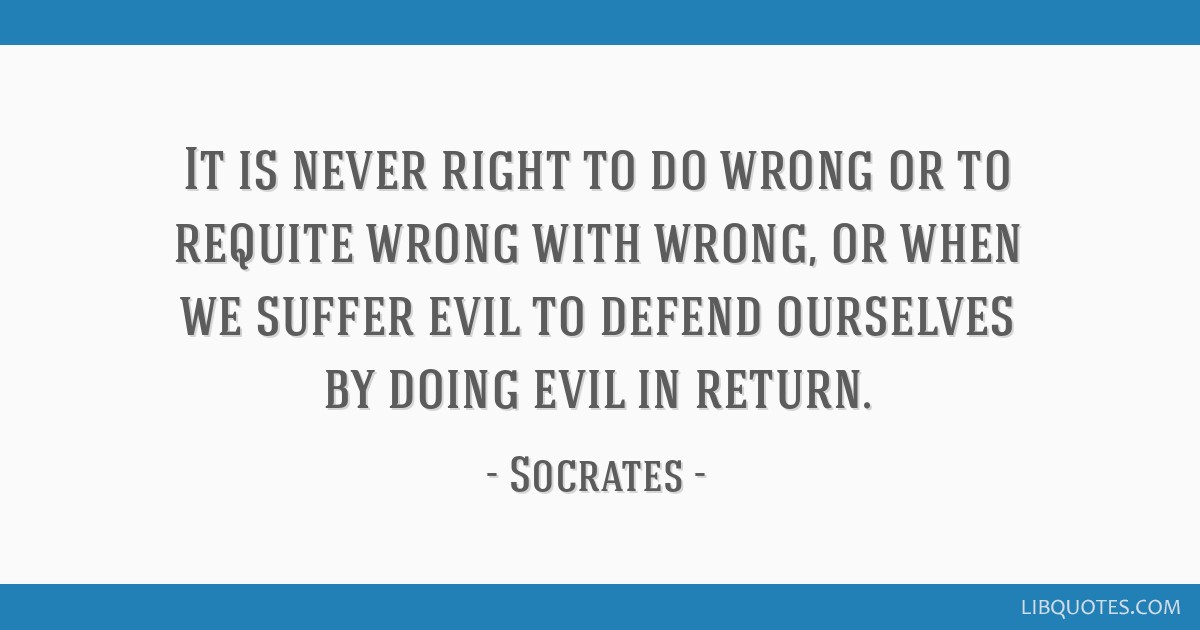 It is never right to do wrong or to requite wrong with wrong, or when we suffer evil to defend ourselves by doing evil in return.