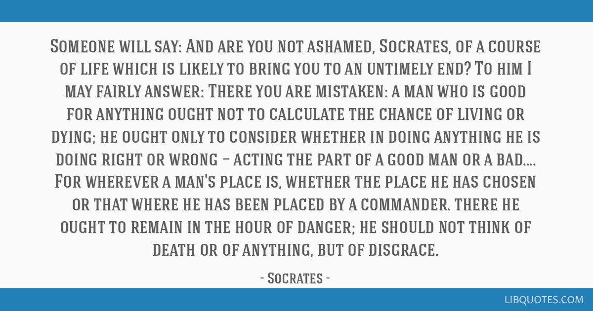 Someone will say: And are you not ashamed, Socrates, of a course of life which is likely to bring you to an untimely end? To him I may fairly answer: ...