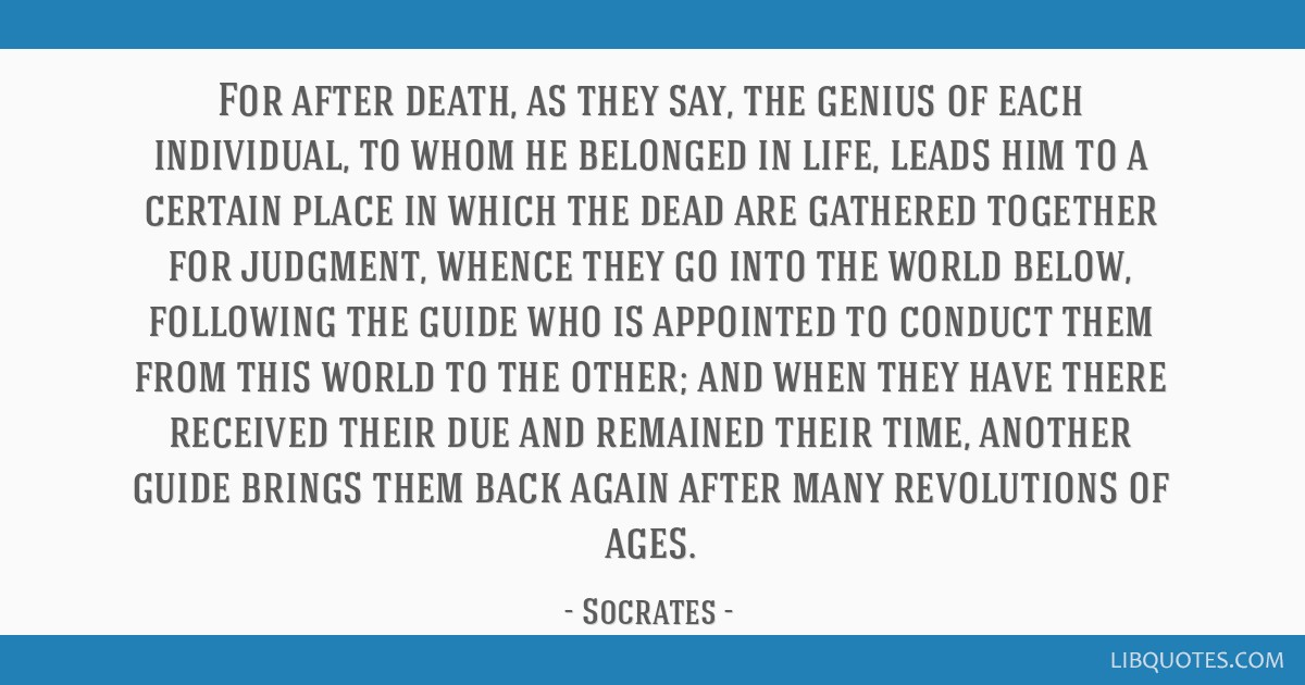 For after death, as they say, the genius of each individual, to whom he belonged in life, leads him to a certain place in which the dead are gathered ...