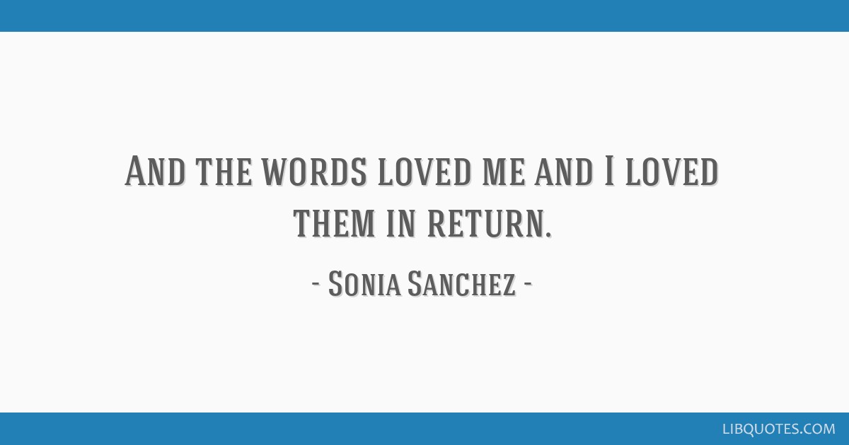 And the words loved me and I loved them in return.
