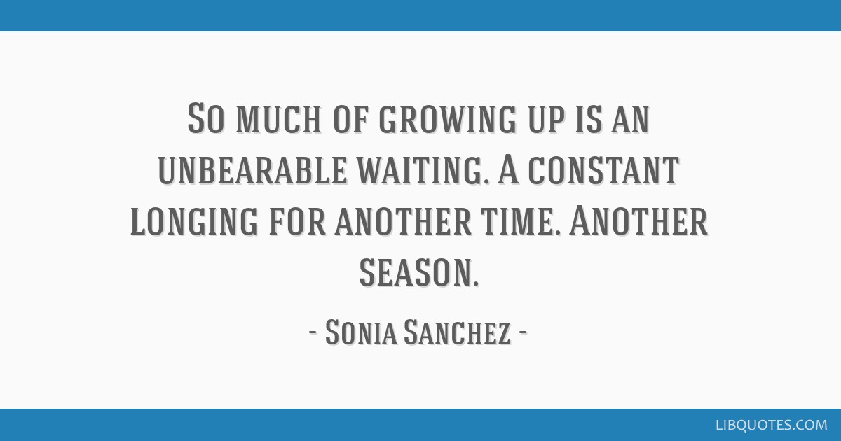 So much of growing up is an unbearable waiting. A constant longing for another time. Another season.
