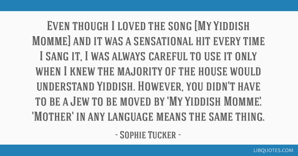Even though I loved the song [My Yiddish Momme] and it was a sensational hit every time I sang it, I was always careful to use it only when I knew...